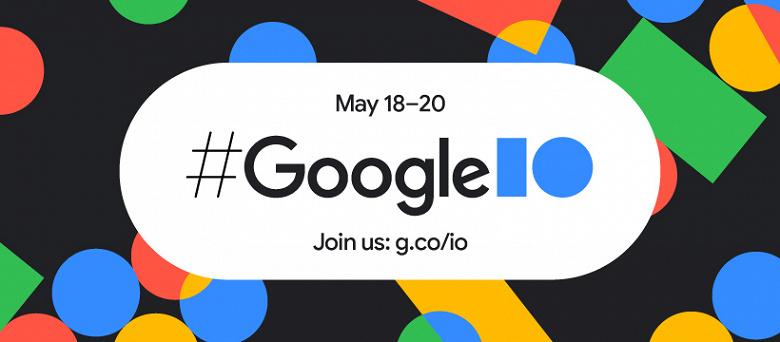 Завтра открывается конференция Google I/O 2021